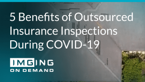 5 Benefits of Outsourced Insurance Inspections During COVID-19